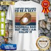 Funny I Never Dreamed I'd Be A Sexy Baseball Dad But Here I Am Killin It Vintage Shirt