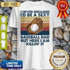 Funny I Never Dreamed I'd Be A Sexy Baseball Dad But Here I Am Killin It Vintage Shirt