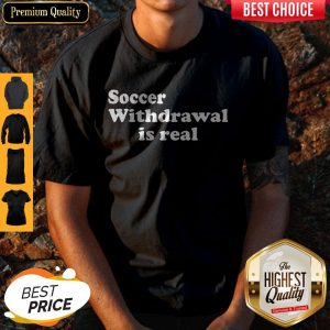 Funny Soccer Withdrawal Is Real Shirt