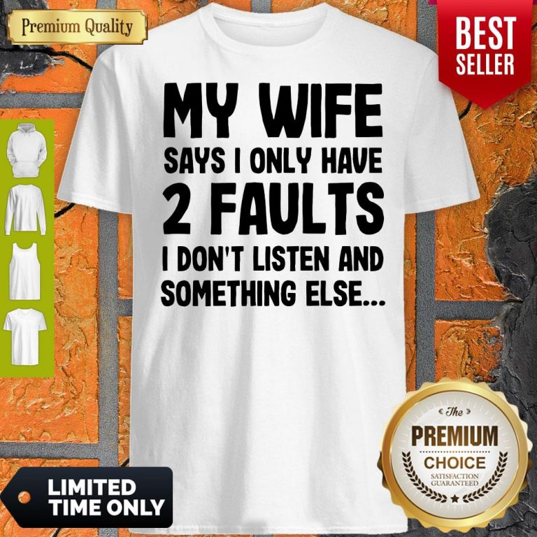 Nice My Wife Says I Only Have Two Faults I Don't Listen And Something Else Shirt