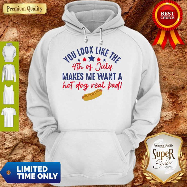 Nice You Look Like The 4th Of July Makes Me Want A Hot Dog Real Bad Hoodie
