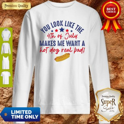 Nice You Look Like The 4th Of July Makes Me Want A Hot Dog Real Bad Sweatshirt