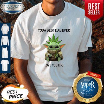 Original Weed Baby Yoda Best Dad Ever Love You I Do Shirt