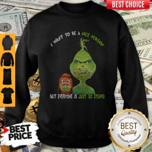 Perfect Grinch And His Dog Mask I Want To Be A Nice Person But Everyone Is Just So Stupid Sweatshirt