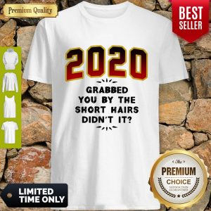 Pretty 2020 Grabbed You By The Short Hairs Didn't It Shirt