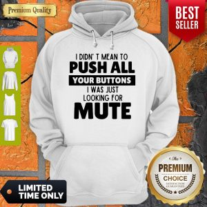 Pretty I Didn't Mean To Push All Your Buttons I Was Looking For Mute Hoodie