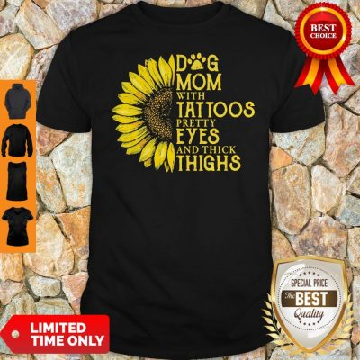 Nice Sunflower Dog Mom With Tattoos Pretty Eyes And Thick Thighs Shirt