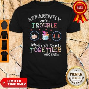 Premium Apparently We're Trouble When We Teach Together Who Knew Mask Shirt