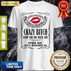 Top 100% Certified Bitch Love Me Or Hate Me Either Way You'll Remember Me Shirt