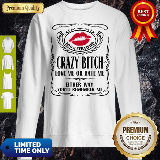 Top 100% Certified Bitch Love Me Or Hate Me Either Way You'll Remember Me Sweatshirt