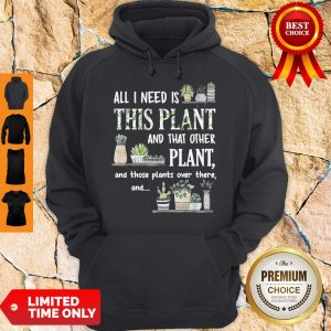 Top All I Need Is This Plant And That Other Plant And Those Pants Over There And Hoodie