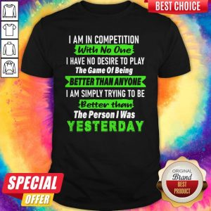 Official I Am In Competition With No One I Have No Desire To Play The Game Of Being Better Than Anyone Shirt