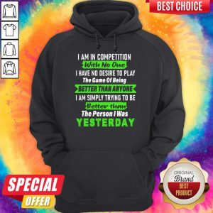 Official I Am In Competition With No One I Have No Desire To Play The Game Of Being Better Than Anyone Hoodie