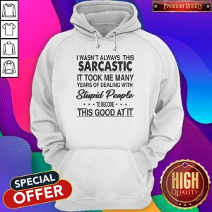 Perfect I Wasn't Always This Sarcastic It Took Me Many Years Of Dealing With Stupid People To Become This Good At It Hoodie