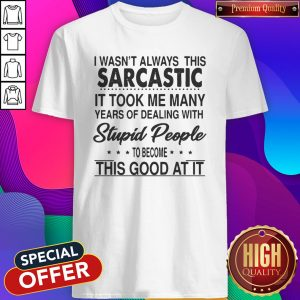 Perfect I Wasn't Always This Sarcastic It Took Me Many Years Of Dealing With Stupid People To Become This Good At It Shirt