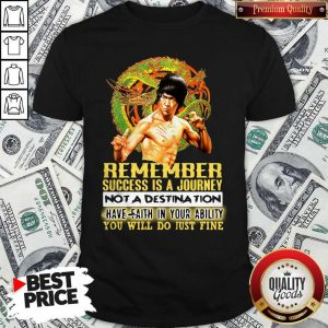 Pretty Bruce Lee Remember Success Is A Journey Not A Destination Have Faith In Your Ability You Will Do Ju Shirt