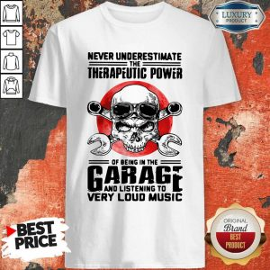 Top Never Underestimate The Therapeutic Power Of Being In The Garage And Listening To Very Loud Music Shirt