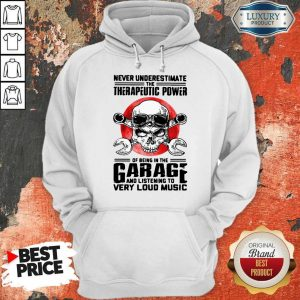 Top Never Underestimate The Therapeutic Power Of Being In The Garage And Listening To Very Loud Music Hoodie