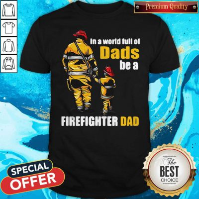 Awesome In A World Full Of Dads Be A Firefighter Dad Shirt