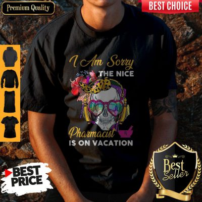 Awesome Skull I Am Sorry The Nice Pharmacist Is On Vacation Shirt