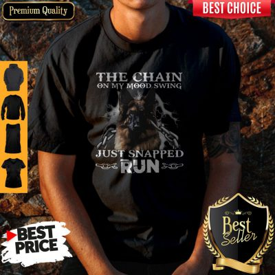 Funny German Shepherd The Chain On My Mood Swing Just Snapped Run Shirt