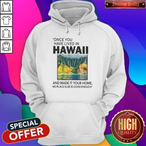 Funny Once You Have Lived In Hawaii And Made It Your Home No Place Else Is Good Enough Hoodie