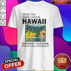 Funny Once You Have Lived In Hawaii And Made It Your Home No Place Else Is Good Enough Shirt