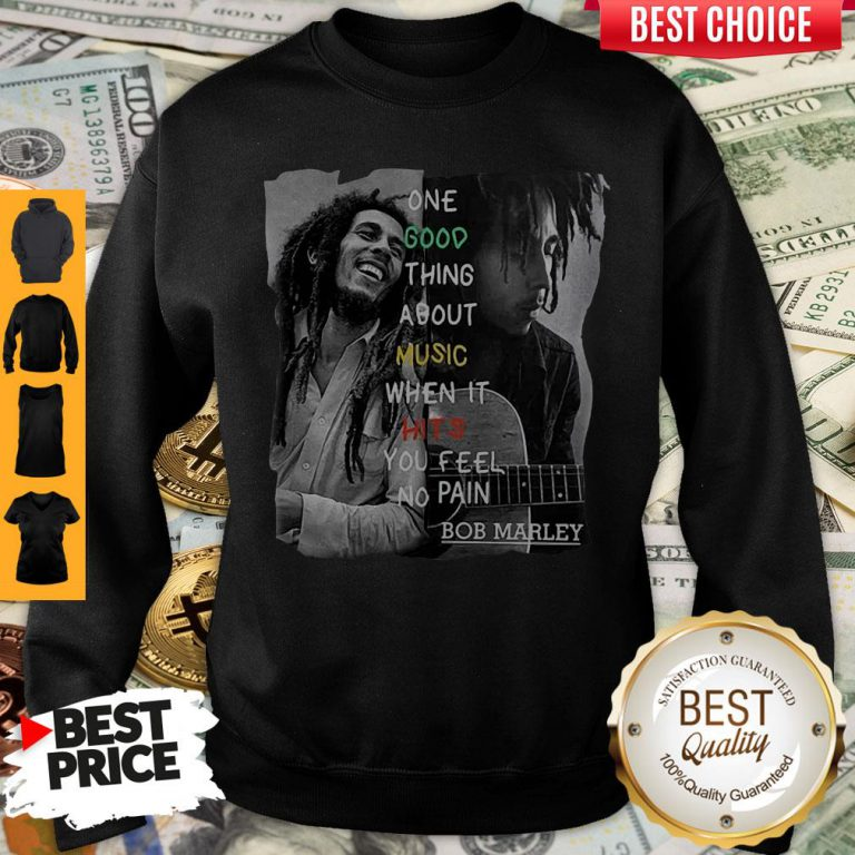 Funny One Good Thing About Music When It Hits You Feel No Pain Bob Marley Sweatshirt