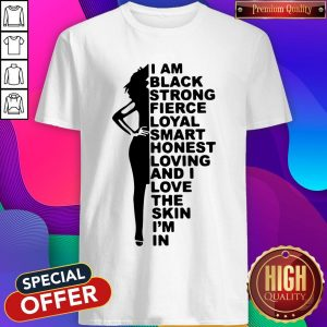 Good I Am Black Strong Fierce Loyal Smart Honest Loving And I Love The Skin I'm In Shirt