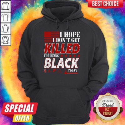 Good I Hope I Don't Get Killed For Being Black Today Hoodie