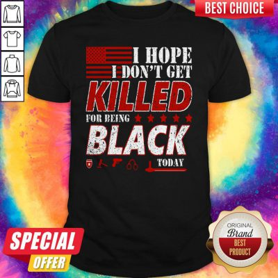 Good I Hope I Don't Get Killed For Being Black Today Shirt