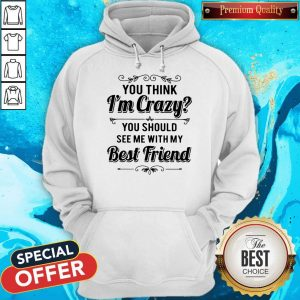 Good You Think I'm Crazy You Should See Me With My Best Friend Hoodie