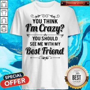 Good You Think I'm Crazy You Should See Me With My Best Friend Shirt