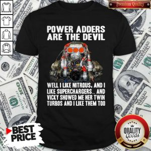 Official Power Adders Are The Devil Well I Like Nitrous And I Like Superchargers Shirt
