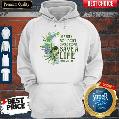 Perfect Skull I Garden So I Don't Choke People Save A Life Send Mulch Hoodie