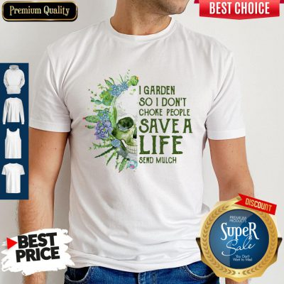Perfect Skull I Garden So I Don't Choke People Save A Life Send Mulch Shirt