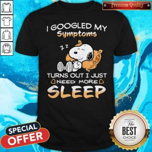 Perfect Snoopy I Googled My Symptoms Turn Out I Just Need More Sleep Shirt