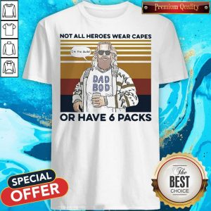 Perfect Vintage Not All Heroes Wear Capes Or Have 6 Packs Shirt