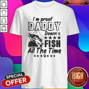 Premium I'm Proof Daddy Doesn't Fish All The Time Shirt