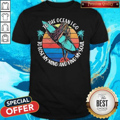 Premium To The Ocean I Go To Lose My Mind And Find My Soul Shirt