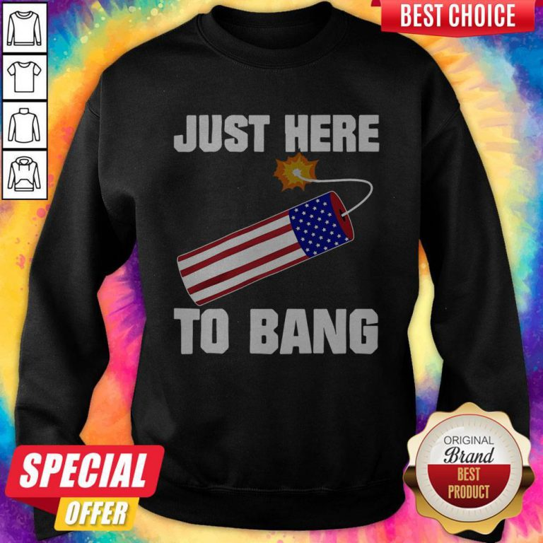 Pretty American Flag Just Here To Bang 4th Of July Sweatshirt