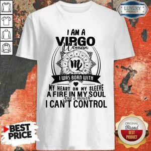 Nice I Am A VIRGO Woman I Was Born With My Heart On My Sleeve A Fire In My Soul And A Mouth I Can't Control Shirt