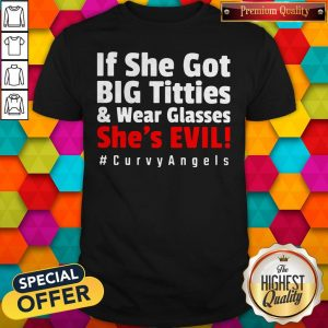 Awesome If She Got Big Titties And Wear Glasses She's Evil #Curvy Angels Shirt