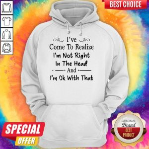 Awesome I've Come To Realize I'm Not Right In The Head And I'm Ok With That Hoodie