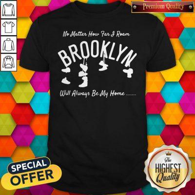 Funny No Matter How Far I Roam Brooklyn Will Always Be My Home Shirt