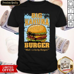 Nice Big Kahuna Burger That's A Tasty Burger Shirt