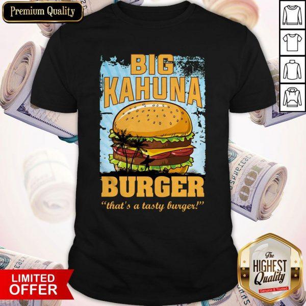 Nice Big Kahuna Burger That's A Tasty Burger Shirt