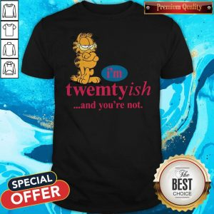 Nice I'm Twentyish And You're Not Shirt
