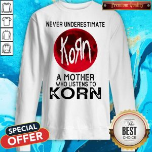 Nice Never Underestimate A Mother Who Listens To Korn Moon Sweatshirt