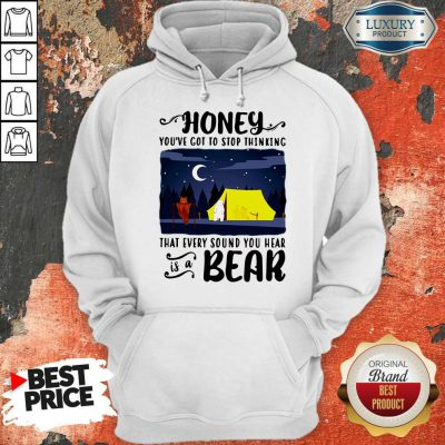 Official Honey You're Got To Stop Thinking That Every Sound You Hear Is A Bear Hoodie